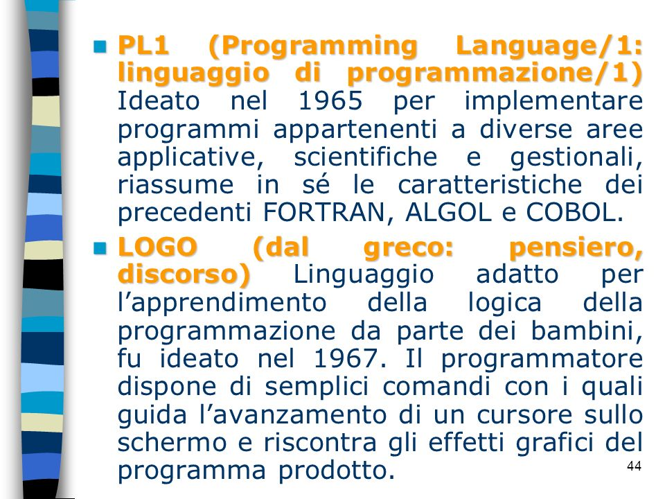 PL1 (Programming Language/1: linguaggio di programmazione/1) Ideato nel 1965 per implementare programmi appartenenti a diverse aree applicative, scientifiche e gestionali, riassume in sé le caratteristiche dei precedenti FORTRAN, ALGOL e COBOL.