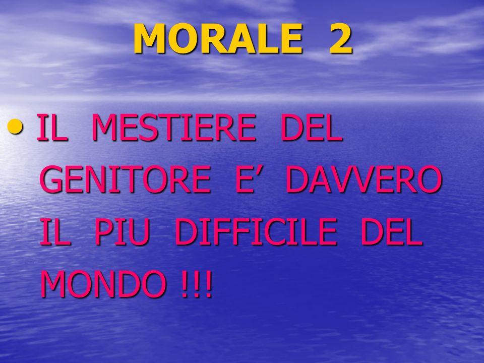 MORALE 2 IL MESTIERE DEL GENITORE E' DAVVERO IL PIU DIFFICILE DEL