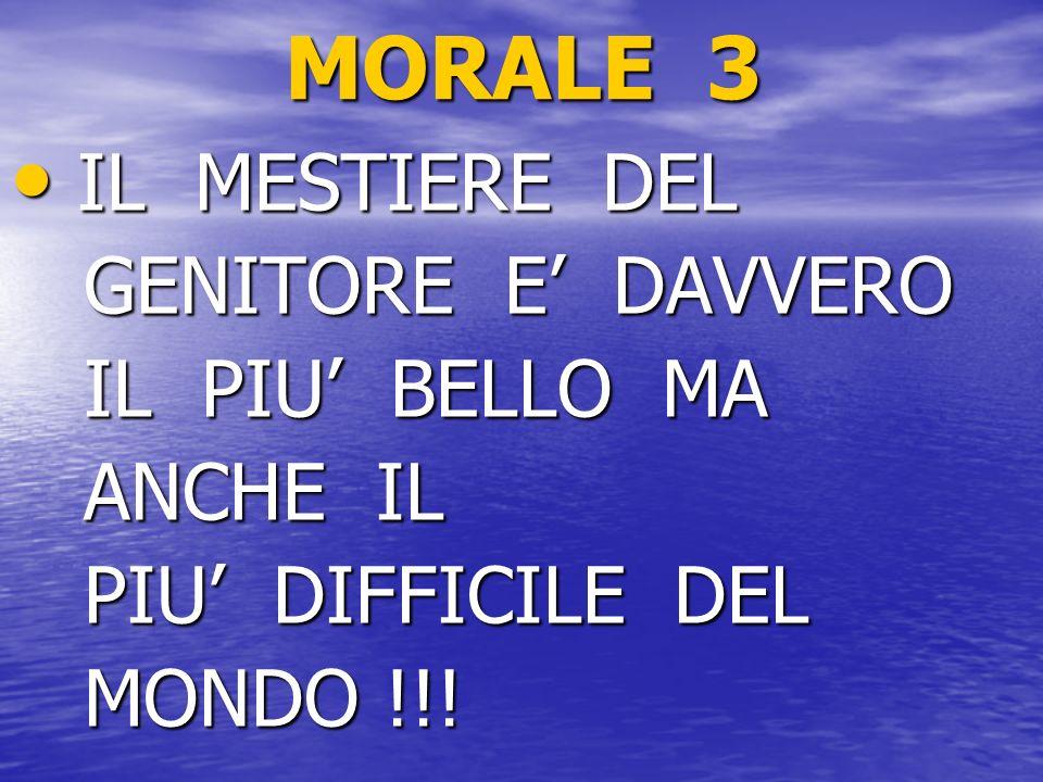MORALE 3 IL MESTIERE DEL GENITORE E' DAVVERO IL PIU' BELLO MA ANCHE IL