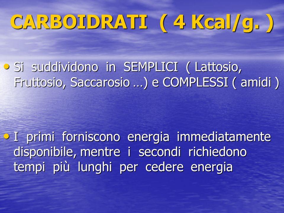 CARBOIDRATI ( 4 Kcal/g. ) Si suddividono in SEMPLICI ( Lattosio, Fruttosio, Saccarosio …) e COMPLESSI ( amidi )