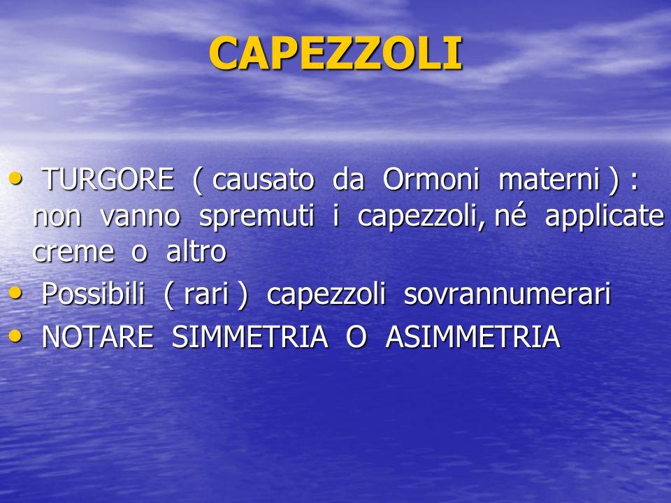 CAPEZZOLITURGORE ( causato da Ormoni materni ) : non vanno spremuti i capezzoli, né applicate creme o altro.