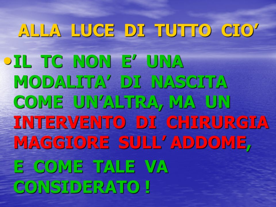 ALLA LUCE DI TUTTO CIO' IL TC NON E' UNA MODALITA' DI NASCITA COME UN'ALTRA, MA UN INTERVENTO DI CHIRURGIA MAGGIORE SULL' ADDOME,