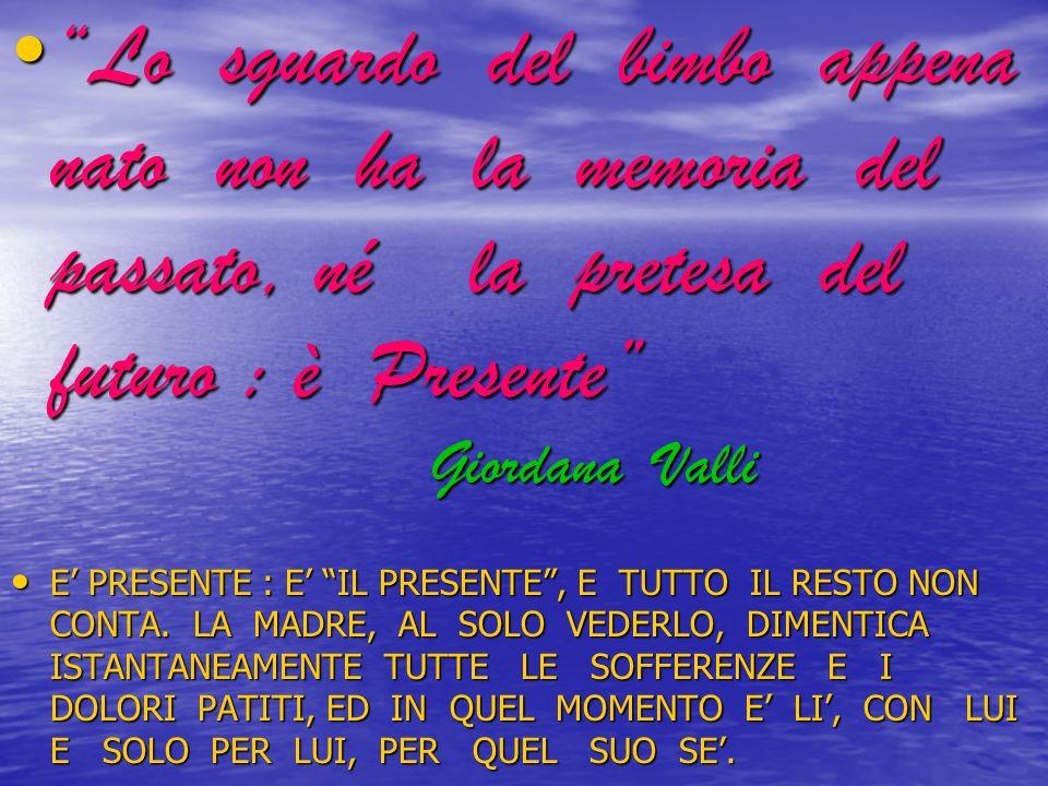 Lo sguardo del bimbo appena nato non ha la memoria del passato, né la pretesa del futuro : è Presente Giordana Valli