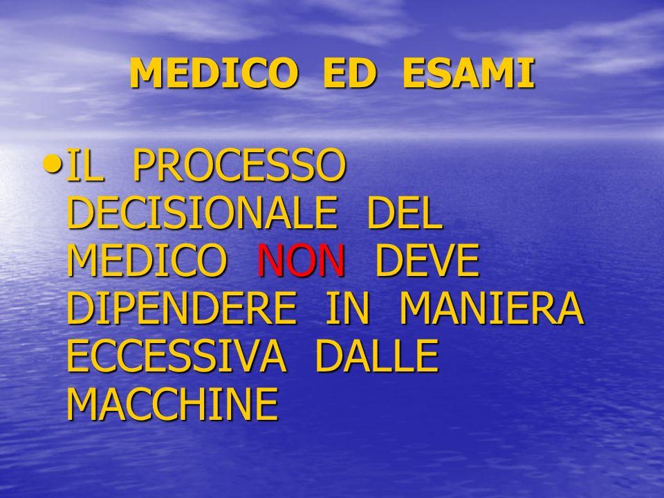 MEDICO ED ESAMI IL PROCESSO DECISIONALE DEL MEDICO NON DEVE DIPENDERE IN MANIERA ECCESSIVA DALLE MACCHINE.