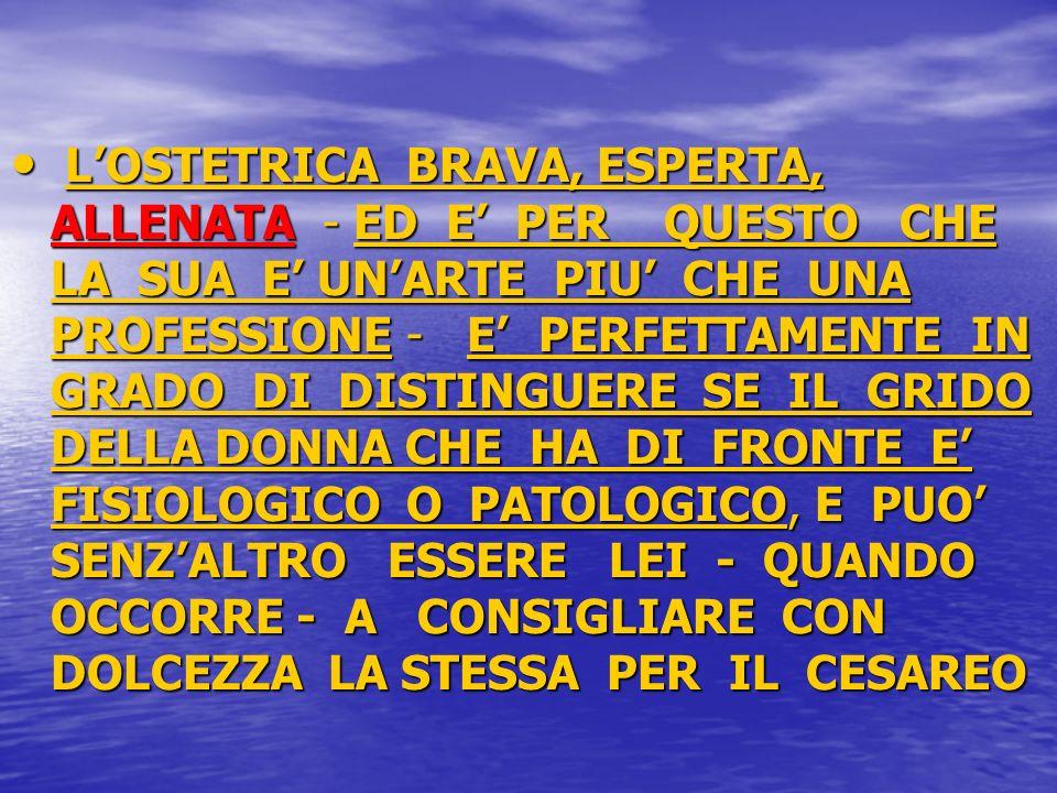 L'OSTETRICA BRAVA, ESPERTA, ALLENATA - ED E' PER QUESTO CHE LA SUA E' UN'ARTE PIU' CHE UNA PROFESSIONE - E' PERFETTAMENTE IN GRADO DI DISTINGUERE SE IL GRIDO DELLA DONNA CHE HA DI FRONTE E' FISIOLOGICO O PATOLOGICO, E PUO' SENZ'ALTRO ESSERE LEI - QUANDO OCCORRE - A CONSIGLIARE CON DOLCEZZA LA STESSA PER IL CESAREO