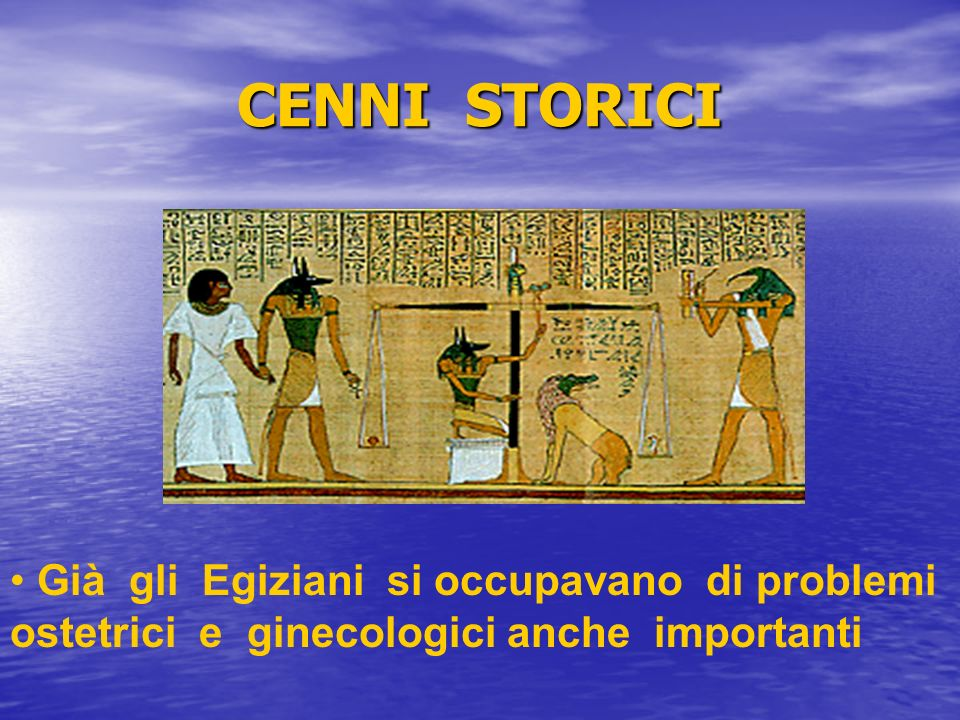 CENNI STORICI Già gli Egiziani si occupavano di problemi ostetrici e ginecologici anche importanti.