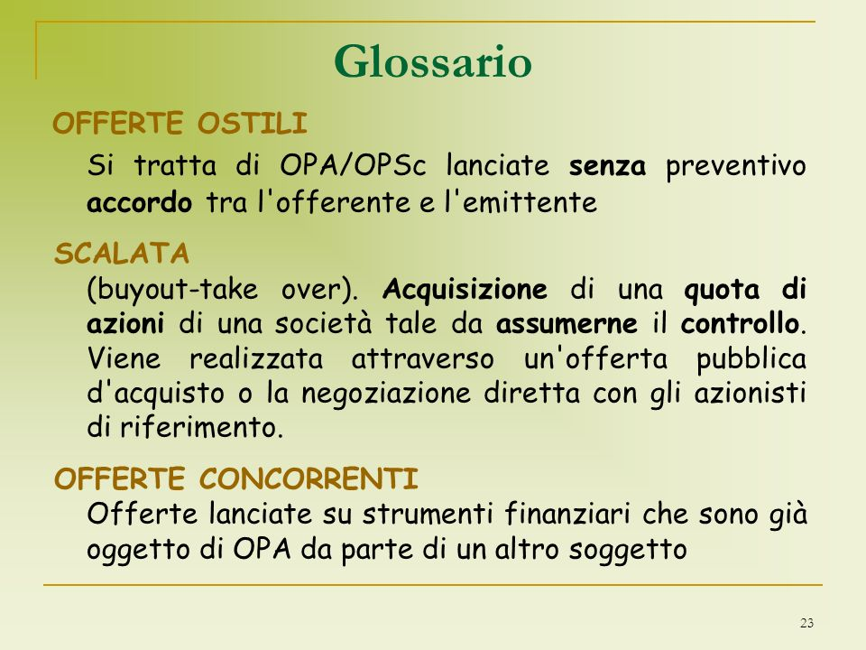 Glossario OFFERTE OSTILI. Si tratta di OPA/OPSc lanciate senza preventivo accordo tra l offerente e l emittente.