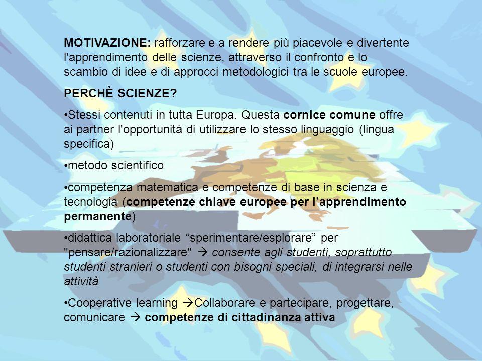 MOTIVAZIONE: rafforzare e a rendere più piacevole e divertente l apprendimento delle scienze, attraverso il confronto e lo scambio di idee e di approcci metodologici tra le scuole europee.