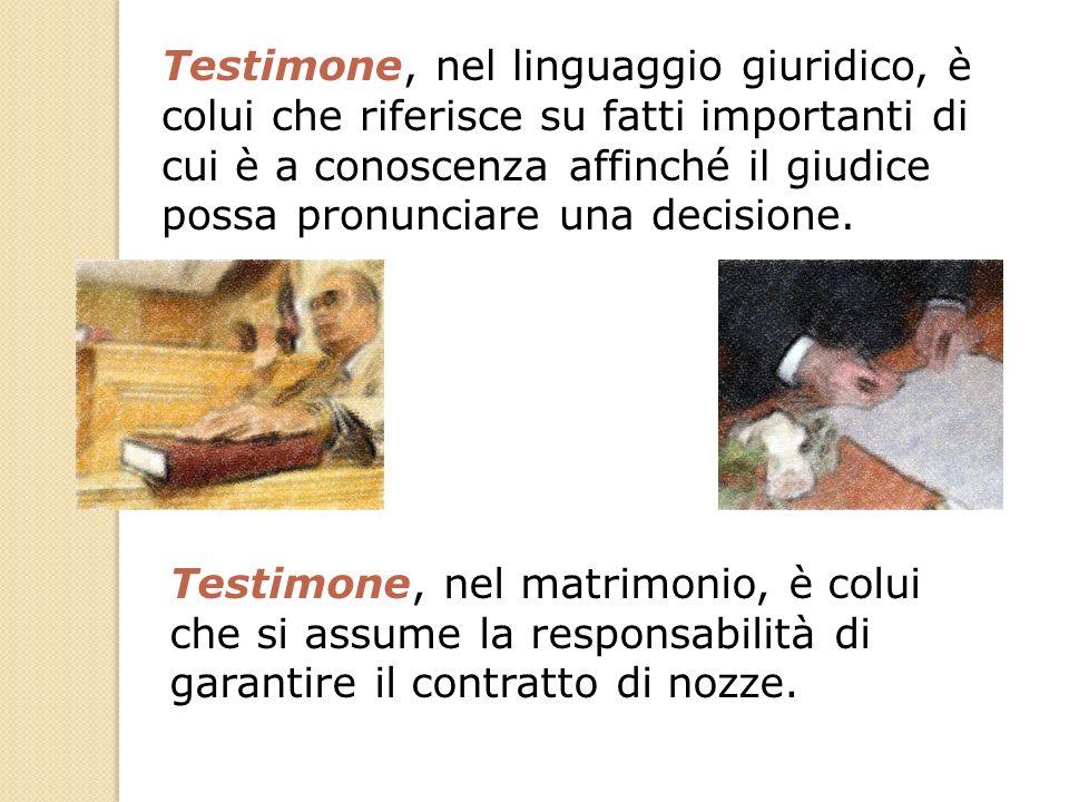 Testimone, nel linguaggio giuridico, è colui che riferisce su fatti importanti di cui è a conoscenza affinché il giudice possa pronunciare una decisione.