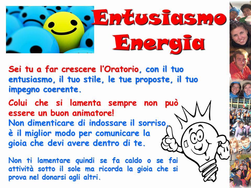 Entusiasmo EnergiaSei tu a far crescere l'Oratorio, con il tuo entusiasmo, il tuo stile, le tue proposte, il tuo impegno coerente.
