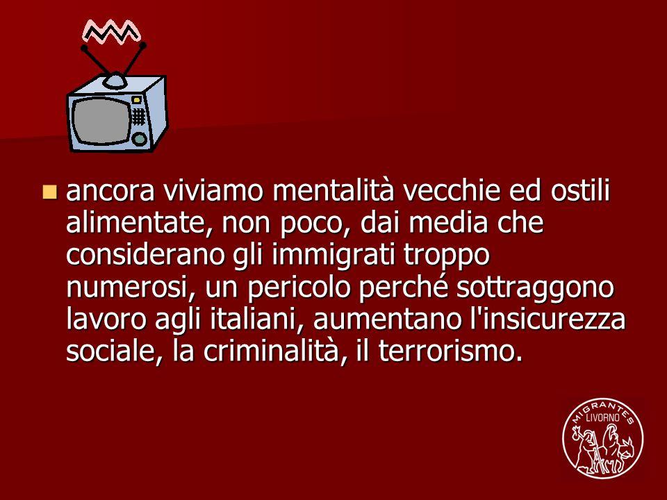 ancora viviamo mentalità vecchie ed ostili alimentate, non poco, dai media che considerano gli immigrati troppo numerosi, un pericolo perché sottraggono lavoro agli italiani, aumentano l insicurezza sociale, la criminalità, il terrorismo.