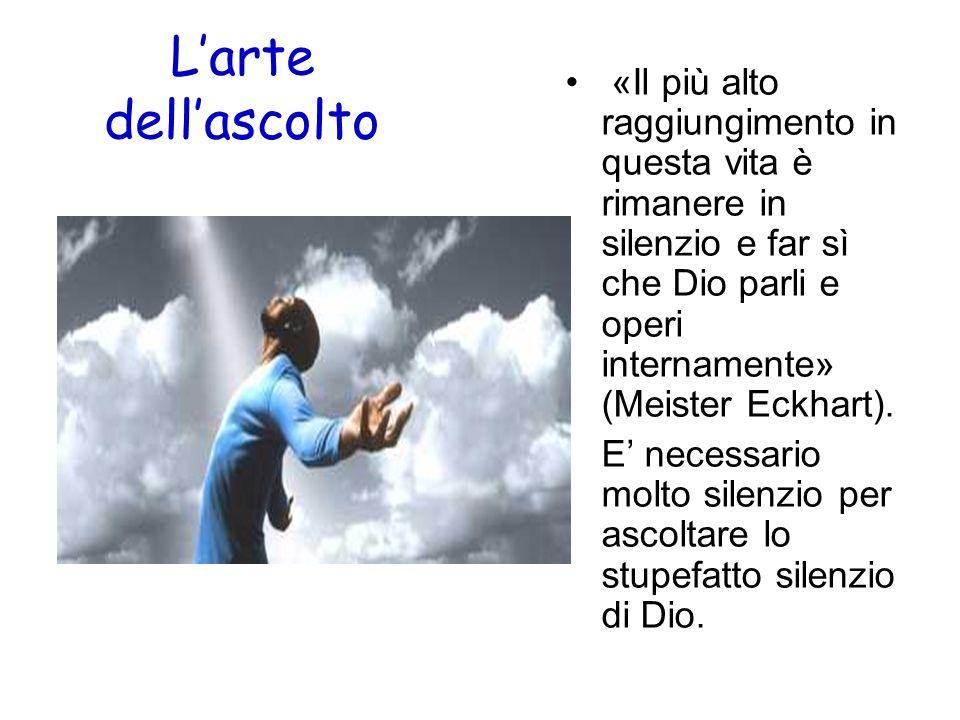 L'arte dell'ascolto «Il più alto raggiungimento in questa vita è rimanere in silenzio e far sì che Dio parli e operi internamente» (Meister Eckhart).