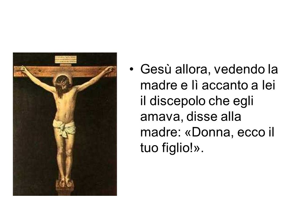 Gesù allora, vedendo la madre e lì accanto a lei il discepolo che egli amava, disse alla madre: «Donna, ecco il tuo figlio!».