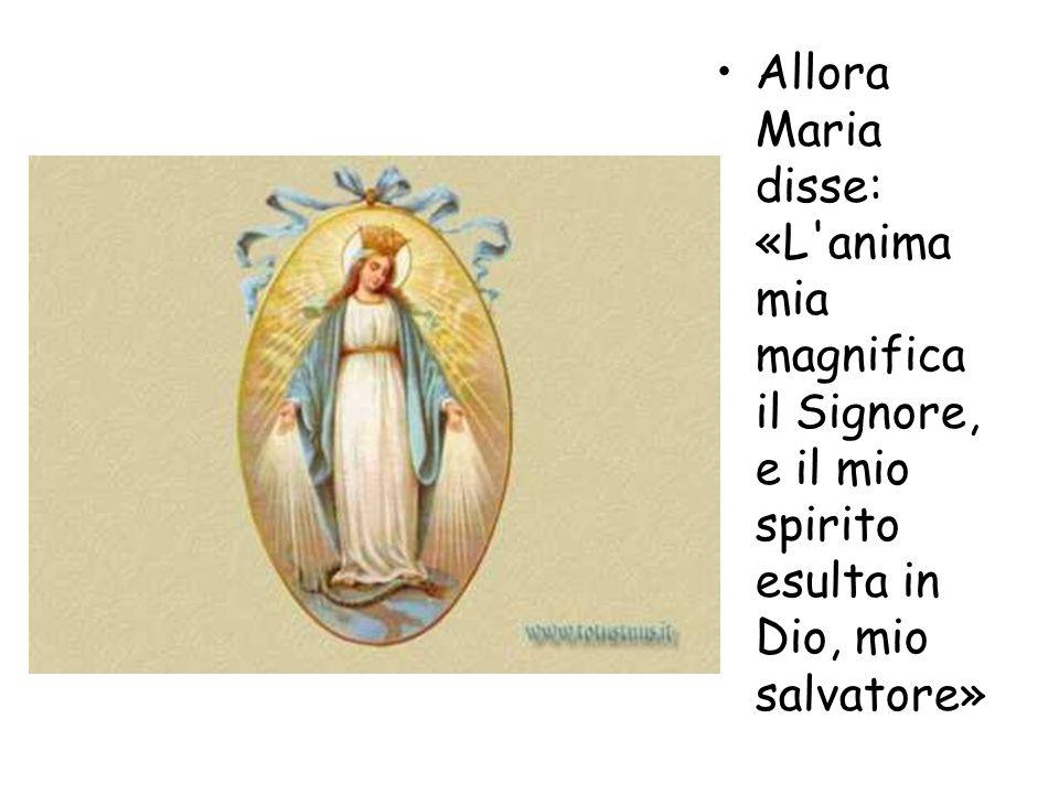 Allora Maria disse: «L anima mia magnifica il Signore, e il mio spirito esulta in Dio, mio salvatore»