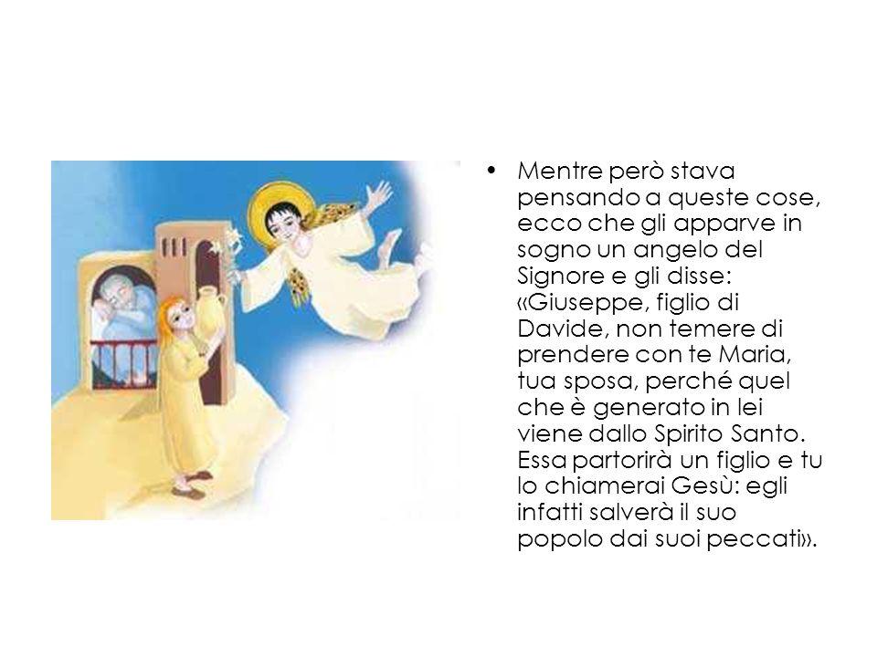 Mentre però stava pensando a queste cose, ecco che gli apparve in sogno un angelo del Signore e gli disse: «Giuseppe, figlio di Davide, non temere di prendere con te Maria, tua sposa, perché quel che è generato in lei viene dallo Spirito Santo.