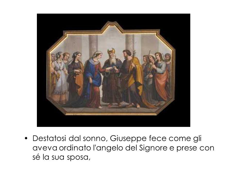 Destatosi dal sonno, Giuseppe fece come gli aveva ordinato l angelo del Signore e prese con sé la sua sposa,