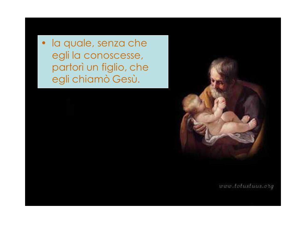 la quale, senza che egli la conoscesse, partorì un figlio, che egli chiamò Gesù.