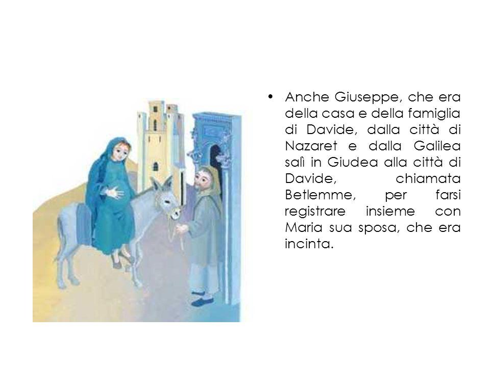 Anche Giuseppe, che era della casa e della famiglia di Davide, dalla città di Nazaret e dalla Galilea salì in Giudea alla città di Davide, chiamata Betlemme, per farsi registrare insieme con Maria sua sposa, che era incinta.