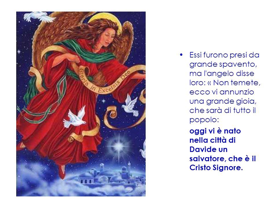 Essi furono presi da grande spavento, ma l angelo disse loro: « Non temete, ecco vi annunzio una grande gioia, che sarà di tutto il popolo: