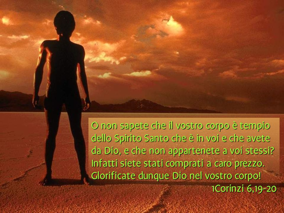 O non sapete che il vostro corpo è tempio dello Spirito Santo che è in voi e che avete da Dio, e che non appartenete a voi stessi