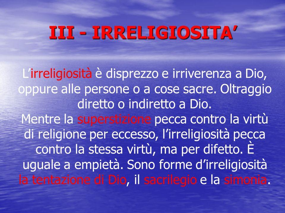 III - IRRELIGIOSITA'L'irreligiosità è disprezzo e irriverenza a Dio, oppure alle persone o a cose sacre. Oltraggio diretto o indiretto a Dio.