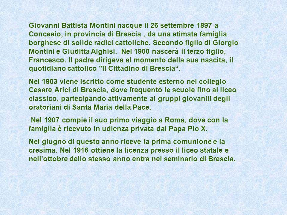 Giovanni Battista Montini nacque il 26 settembre 1897 a Concesio, in provincia di Brescia , da una stimata famiglia borghese di solide radici cattoliche. Secondo figlio di Giorgio Montini e Giuditta Alghisi. Nel 1900 nascerà il terzo figlio, Francesco. Il padre dirigeva al momento della sua nascita, il quotidiano cattolico Il Cittadino di Brescia .