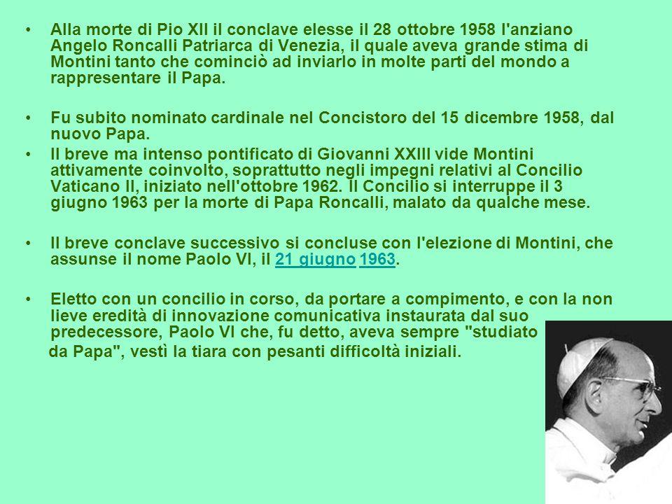 Alla morte di Pio XII il conclave elesse il 28 ottobre 1958 l anziano Angelo Roncalli Patriarca di Venezia, il quale aveva grande stima di Montini tanto che cominciò ad inviarlo in molte parti del mondo a rappresentare il Papa.