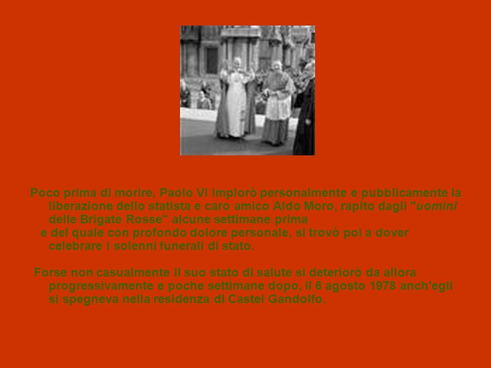 Poco prima di morire, Paolo VI implorò personalmente e pubblicamente la liberazione dello statista e caro amico Aldo Moro, rapito dagli uomini delle Brigate Rosse alcune settimane prima