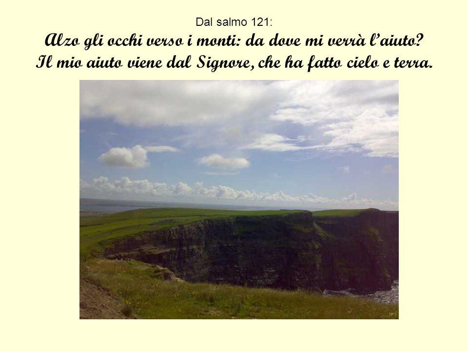 Dal salmo 121: Alzo gli occhi verso i monti: da dove mi verrà l'aiuto