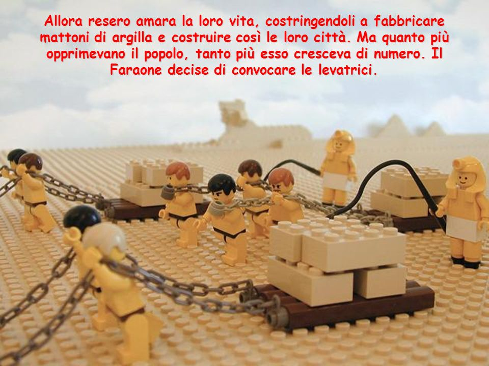 Allora resero amara la loro vita, costringendoli a fabbricare mattoni di argilla e costruire così le loro città.