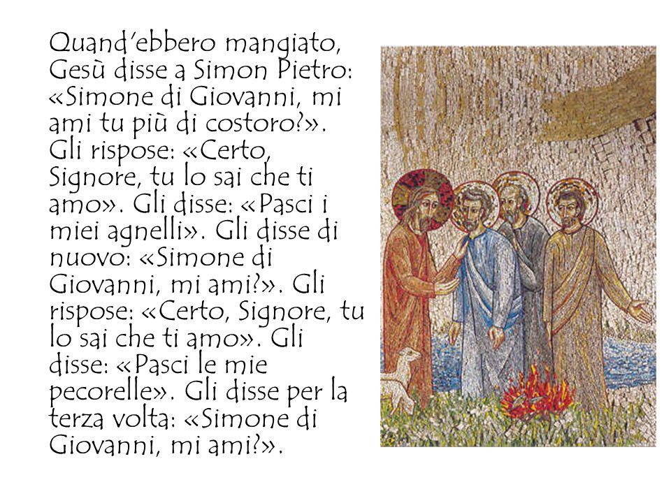 Quand ebbero mangiato, Gesù disse a Simon Pietro: «Simone di Giovanni, mi ami tu più di costoro ».