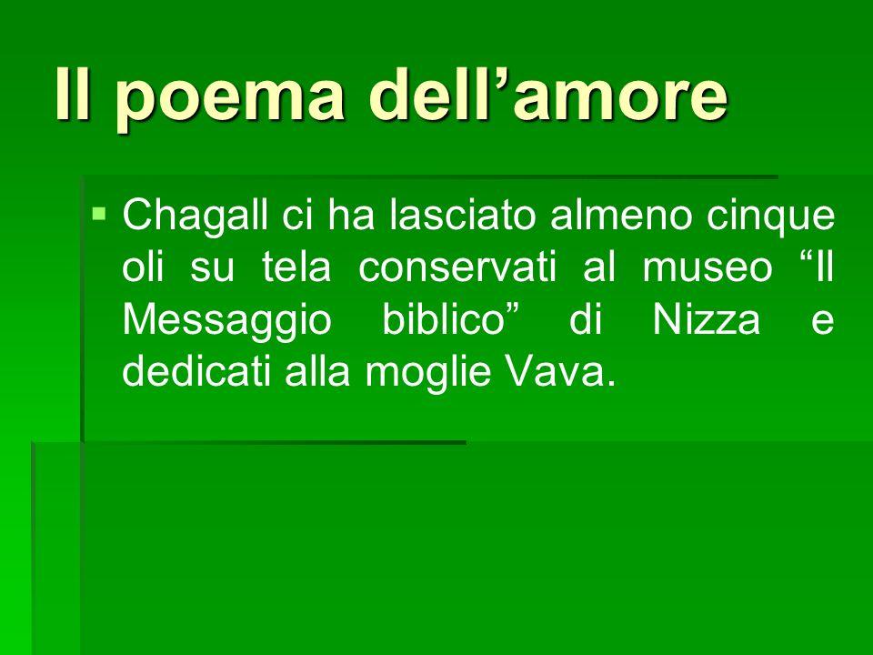 Il poema dell'amoreChagall ci ha lasciato almeno cinque oli su tela conservati al museo Il Messaggio biblico di Nizza e dedicati alla moglie Vava.