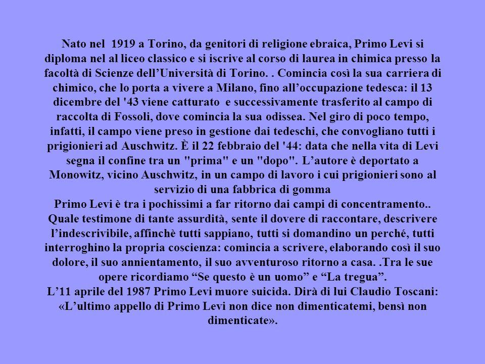 Nato nel 1919 a Torino, da genitori di religione ebraica, Primo Levi si diploma nel al liceo classico e si iscrive al corso di laurea in chimica presso la facoltà di Scienze dell'Università di Torino.