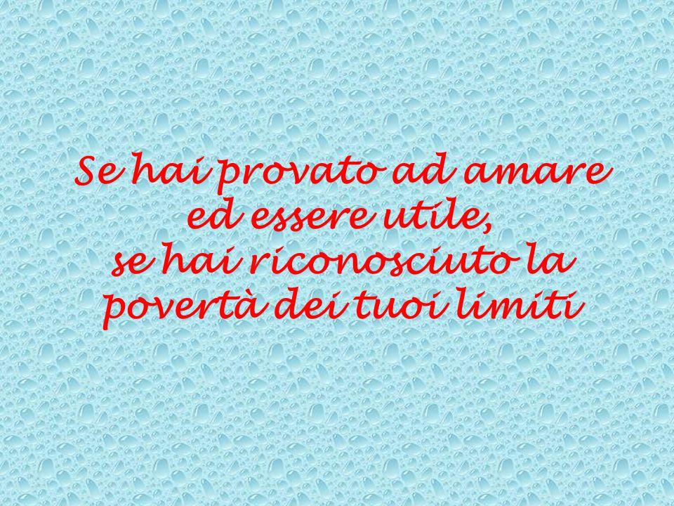 Se hai provato ad amare ed essere utile, se hai riconosciuto la povertà dei tuoi limiti