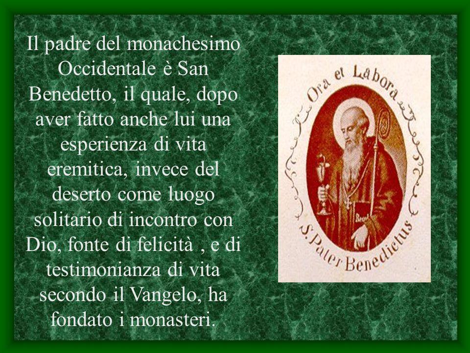 Il padre del monachesimo Occidentale è San Benedetto, il quale, dopo aver fatto anche lui una esperienza di vita eremitica, invece del deserto come luogo solitario di incontro con Dio, fonte di felicità , e di testimonianza di vita secondo il Vangelo, ha fondato i monasteri.