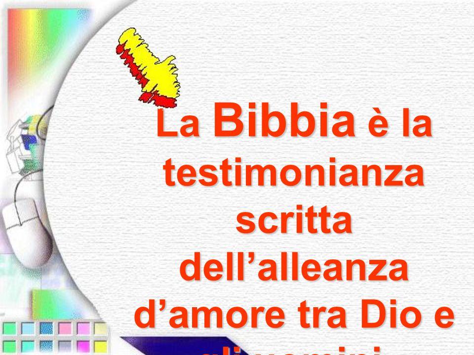 La Bibbia è la testimonianza scritta dell'alleanza d'amore tra Dio e gli uomini.