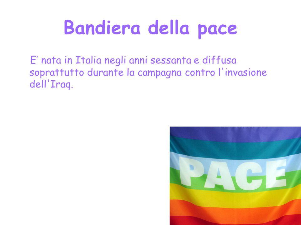Bandiera della pace E' nata in Italia negli anni sessanta e diffusa soprattutto durante la campagna contro l invasione dell Iraq.