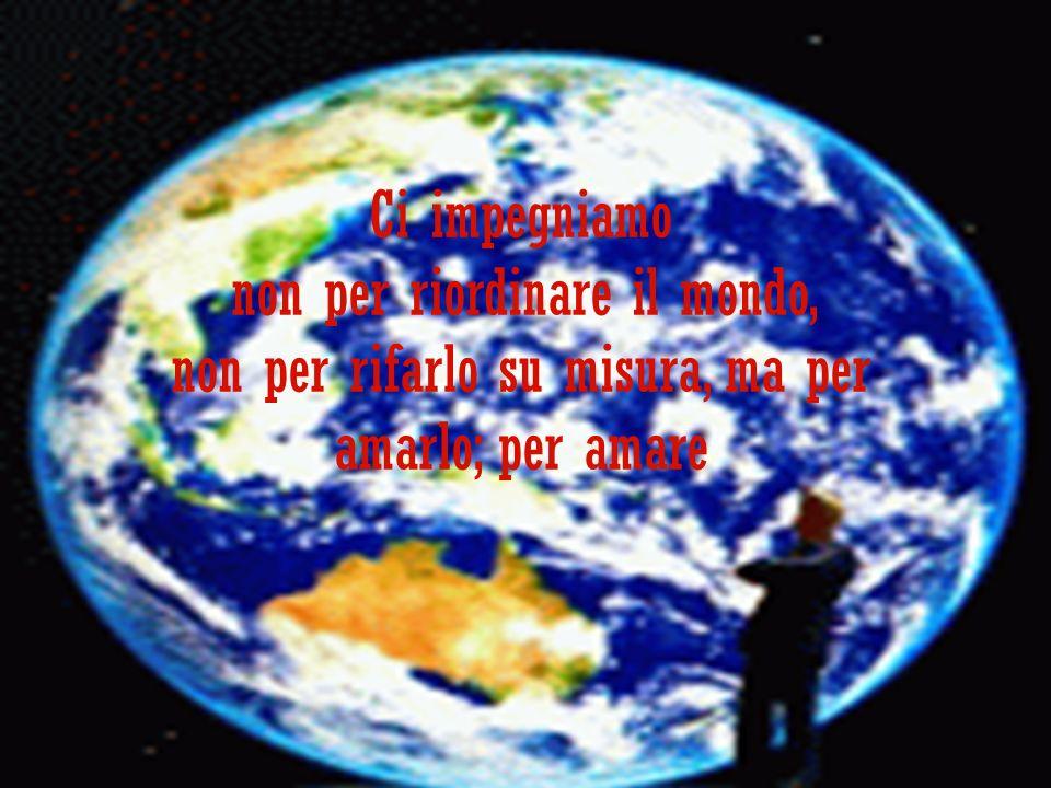 Ci impegniamo non per riordinare il mondo, non per rifarlo su misura, ma per amarlo; per amare