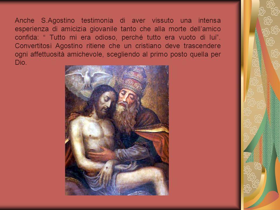 Anche S.Agostino testimonia di aver vissuto una intensa esperienza di amicizia giovanile tanto che alla morte dell'amico confida: Tutto mi era odioso, perché tutto era vuoto di lui .