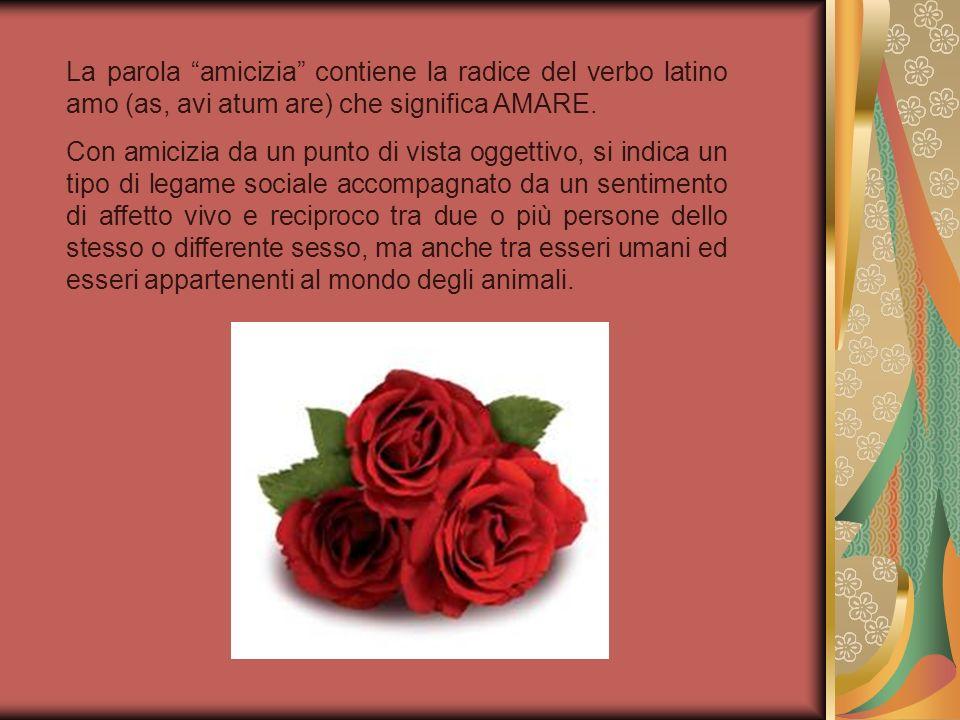 La parola amicizia contiene la radice del verbo latino amo (as, avi atum are) che significa AMARE.