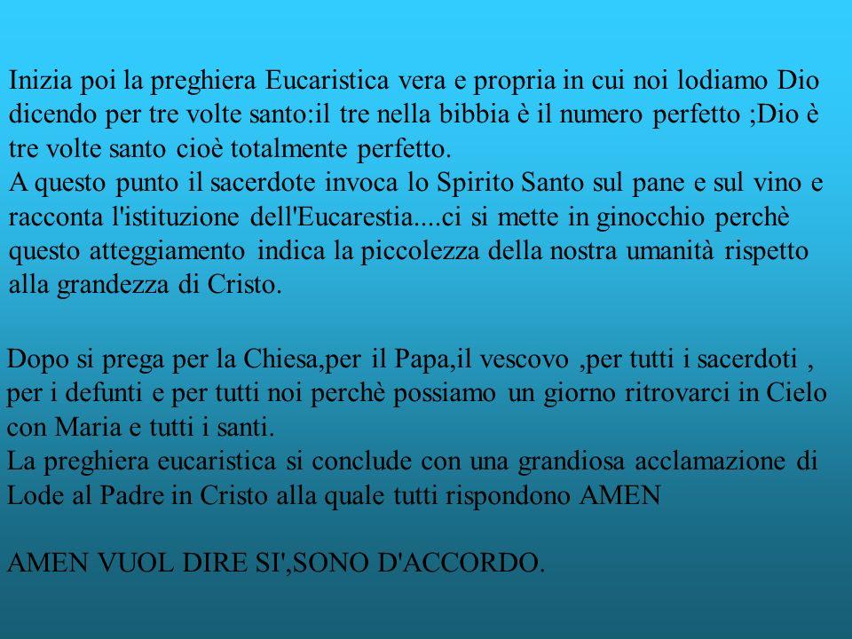 Inizia poi la preghiera Eucaristica vera e propria in cui noi lodiamo Dio dicendo per tre volte santo:il tre nella bibbia è il numero perfetto ;Dio è tre volte santo cioè totalmente perfetto.