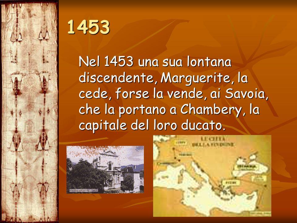 1453 Nel 1453 una sua lontana discendente, Marguerite, la cede, forse la vende, ai Savoia, che la portano a Chambery, la capitale del loro ducato.