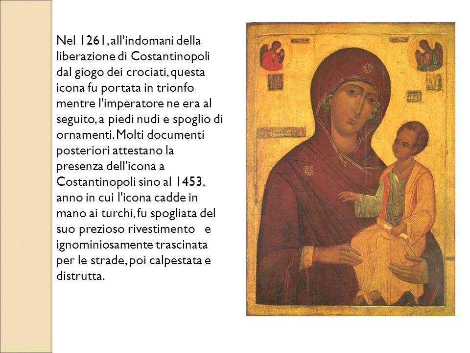 Nel 1261, all indomani della liberazione di Costantinopoli dal giogo dei crociati, questa icona fu portata in trionfo mentre l imperatore ne era al seguito, a piedi nudi e spoglio di ornamenti. Molti documenti posteriori attestano la presenza dell icona a Costantinopoli sino al 1453, anno in cui l icona cadde in mano ai turchi, fu spogliata del suo prezioso rivestimento e ignominiosamente trascinata per le strade, poi calpestata e distrutta.