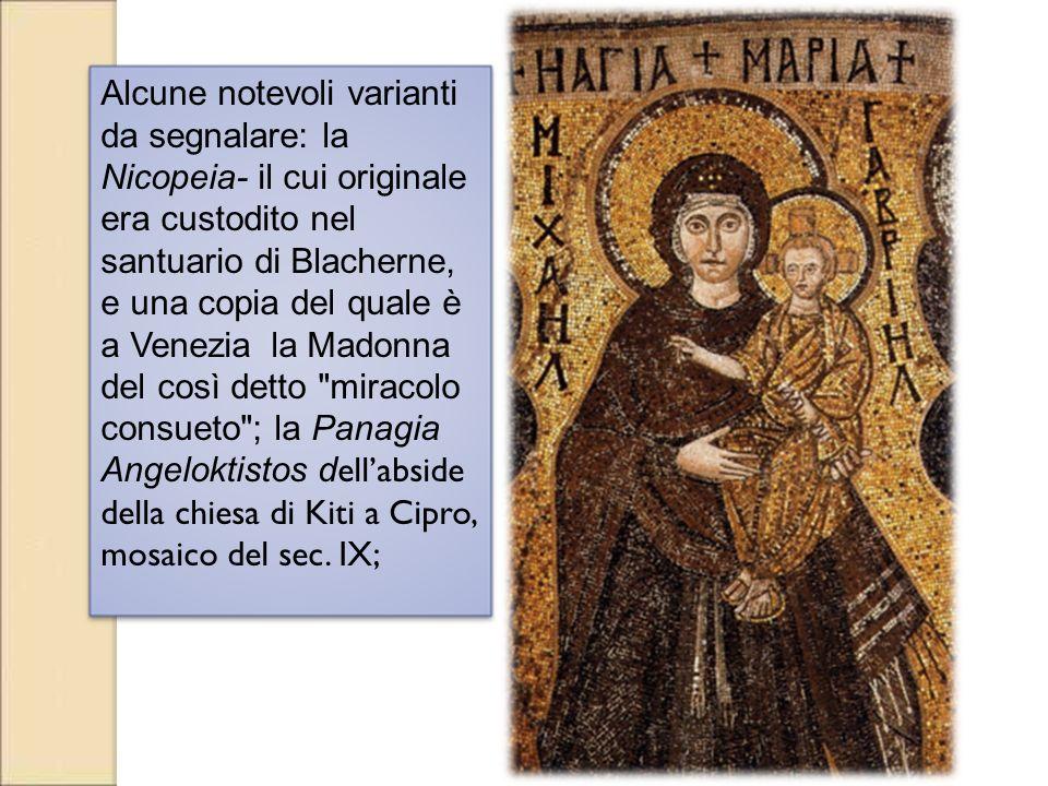 Alcune notevoli varianti da segnalare: la Nicopeia- il cui originale era custodito nel santuario di Blacherne, e una copia del quale è a Venezia la Madonna del così detto miracolo consueto ; la Panagia Angeloktistos dell'abside della chiesa di Kiti a Cipro, mosaico del sec.