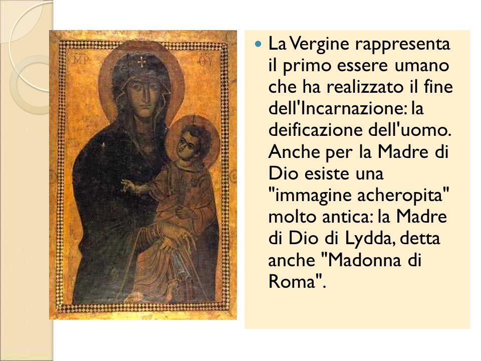 La Vergine rappresenta il primo essere umano che ha realizzato il fine dell Incarnazione: la deificazione dell uomo. Anche per la Madre di Dio esiste una immagine acheropita molto antica: la Madre di Dio di Lydda, detta anche Madonna di Roma .