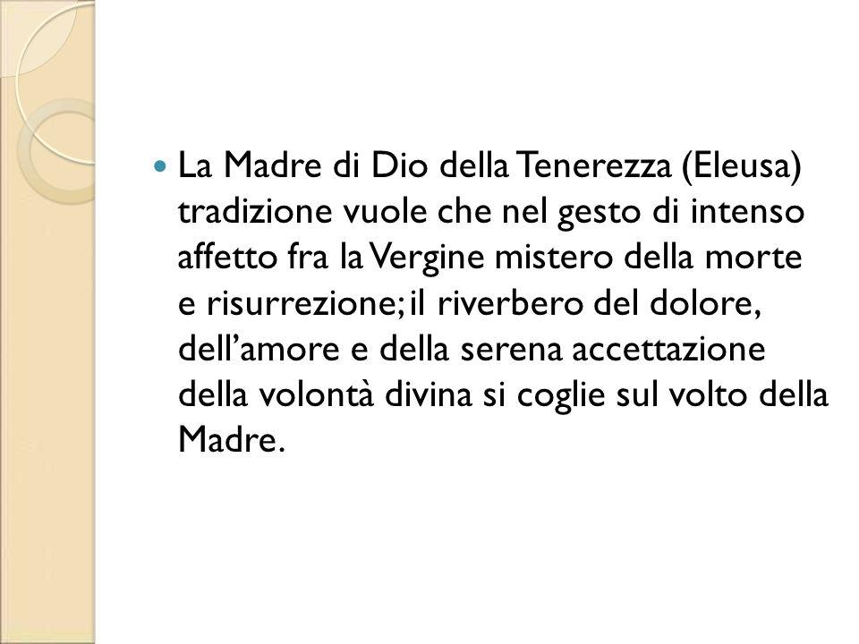 La Madre di Dio della Tenerezza (Eleusa) tradizione vuole che nel gesto di intenso affetto fra la Vergine mistero della morte e risurrezione; il riverbero del dolore, dell'amore e della serena accettazione della volontà divina si coglie sul volto della Madre.
