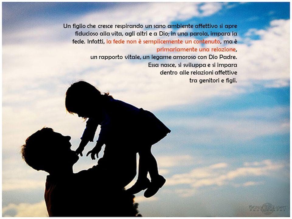 Un figlio che cresce respirando un sano ambiente affettivo si apre fiducioso alla vita, agli altri e a Dio; in una parola, impara la fede. Infatti, la fede non è semplicemente un contenuto, ma è primariamente una relazione,