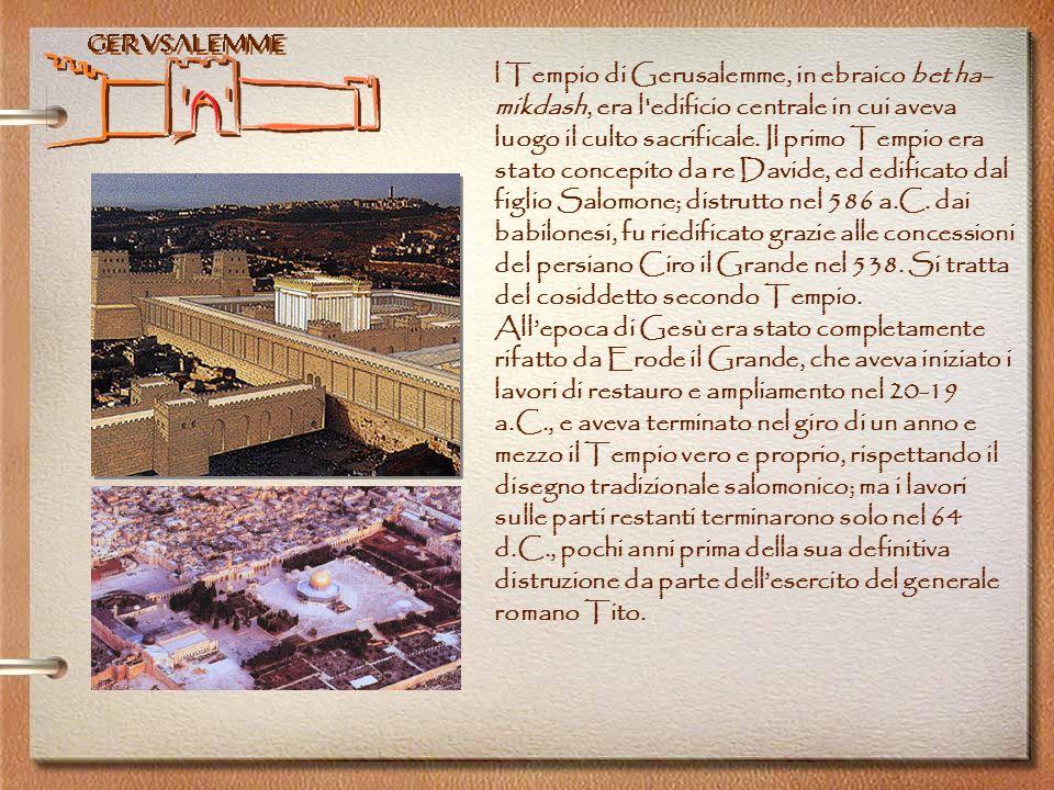 l Tempio di Gerusalemme, in ebraico bet ha-mikdash, era l edificio centrale in cui aveva luogo il culto sacrificale. Il primo Tempio era stato concepito da re Davide, ed edificato dal figlio Salomone; distrutto nel 586 a.C. dai babilonesi, fu riedificato grazie alle concessioni del persiano Ciro il Grande nel 538. Si tratta del cosiddetto secondo Tempio.