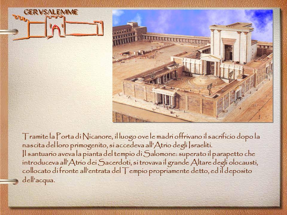 Tramite la Porta di Nicanore, il luogo ove le madri offrivano il sacrificio dopo la nascita del loro primogenito, si accedeva all'Atrio degli Israeliti.