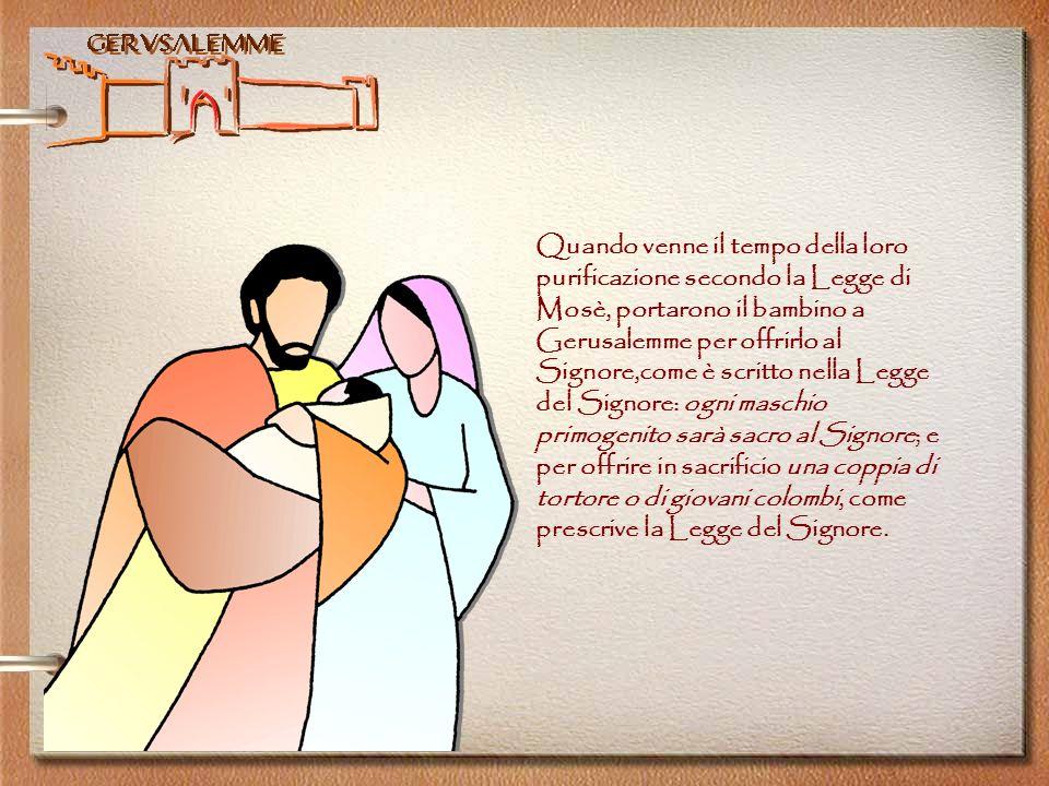 Quando venne il tempo della loro purificazione secondo la Legge di Mosè, portarono il bambino a Gerusalemme per offrirlo al Signore,come è scritto nella Legge del Signore: ogni maschio primogenito sarà sacro al Signore; e per offrire in sacrificio una coppia di tortore o di giovani colombi, come prescrive la Legge del Signore.
